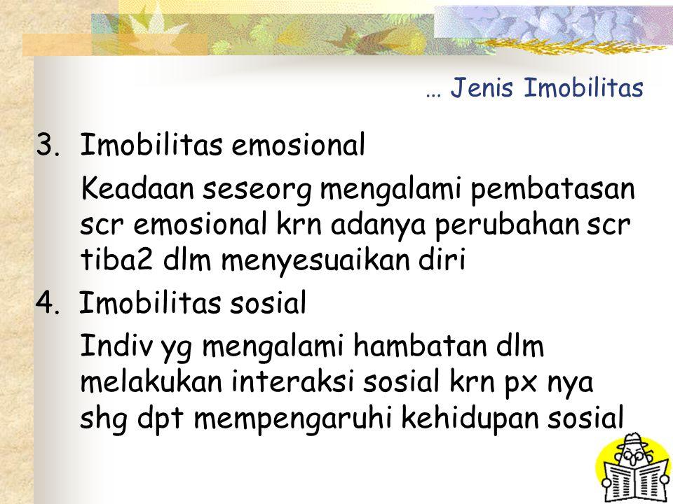 … Jenis Imobilitas 3.Imobilitas emosional Keadaan seseorg mengalami pembatasan scr emosional krn adanya perubahan scr tiba2 dlm menyesuaikan diri 4.