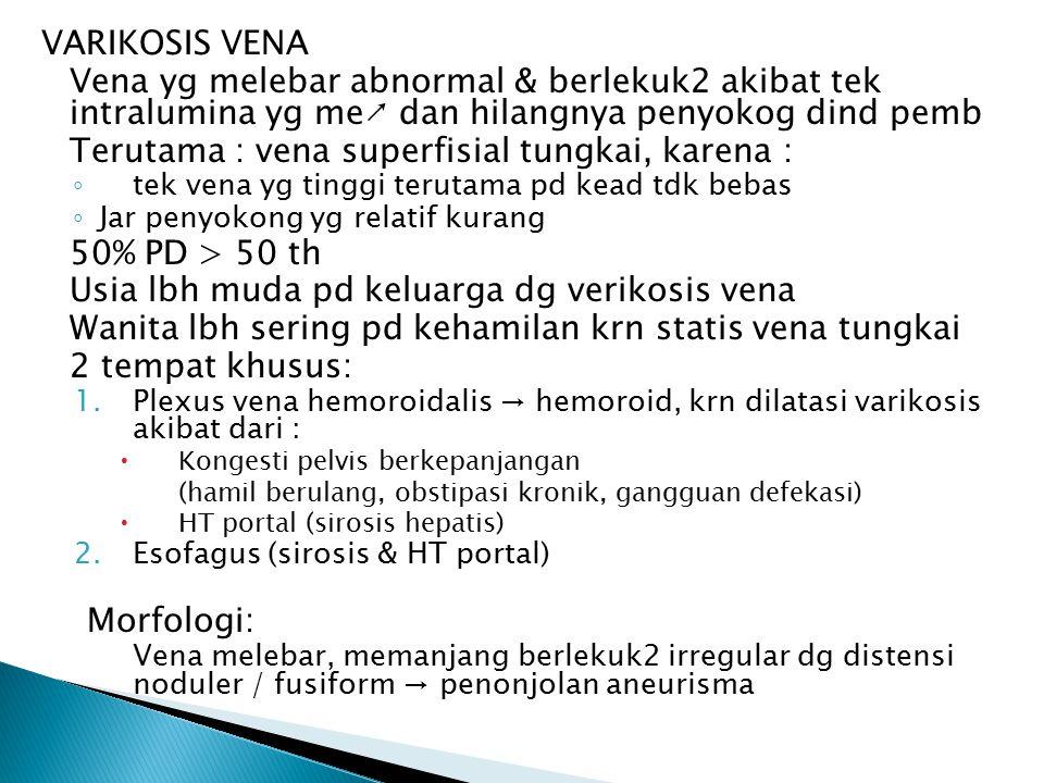 VARIKOSIS VENA Vena yg melebar abnormal & berlekuk2 akibat tek intralumina yg me↗ dan hilangnya penyokog dind pemb Terutama : vena superfisial tungkai, karena : ◦ tek vena yg tinggi terutama pd kead tdk bebas ◦ Jar penyokong yg relatif kurang 50% PD > 50 th Usia lbh muda pd keluarga dg verikosis vena Wanita lbh sering pd kehamilan krn statis vena tungkai 2 tempat khusus: 1.Plexus vena hemoroidalis → hemoroid, krn dilatasi varikosis akibat dari :  Kongesti pelvis berkepanjangan (hamil berulang, obstipasi kronik, gangguan defekasi)  HT portal (sirosis hepatis) 2.Esofagus (sirosis & HT portal) Morfologi: Vena melebar, memanjang berlekuk2 irregular dg distensi noduler / fusiform → penonjolan aneurisma