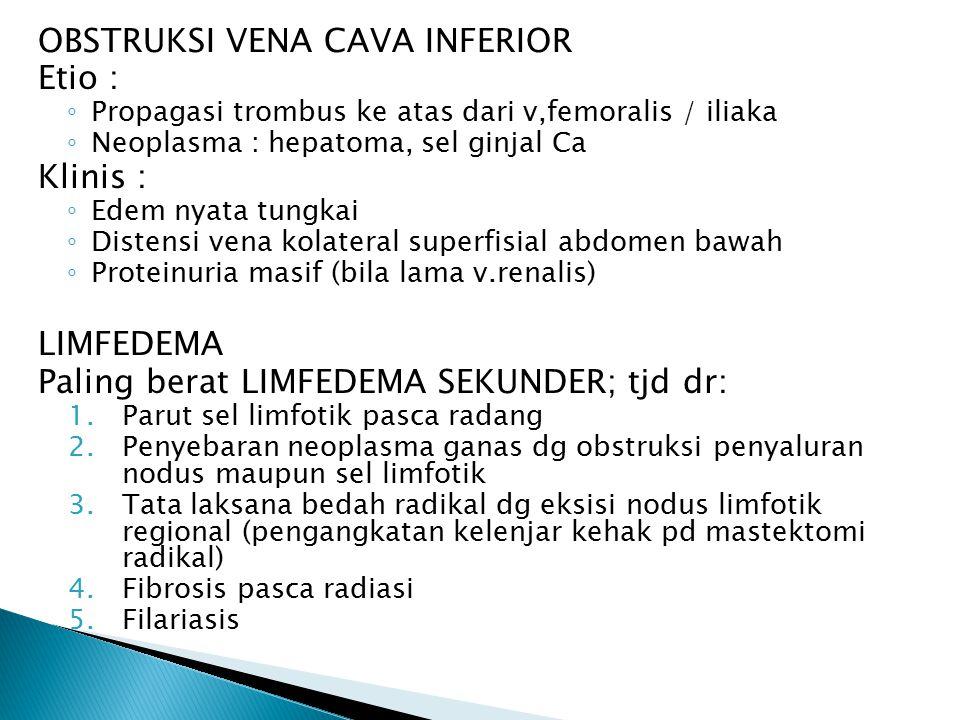 OBSTRUKSI VENA CAVA INFERIOR Etio : ◦ Propagasi trombus ke atas dari v,femoralis / iliaka ◦ Neoplasma : hepatoma, sel ginjal Ca Klinis : ◦ Edem nyata tungkai ◦ Distensi vena kolateral superfisial abdomen bawah ◦ Proteinuria masif (bila lama v.renalis) LIMFEDEMA Paling berat LIMFEDEMA SEKUNDER; tjd dr: 1.Parut sel limfotik pasca radang 2.Penyebaran neoplasma ganas dg obstruksi penyaluran nodus maupun sel limfotik 3.Tata laksana bedah radikal dg eksisi nodus limfotik regional (pengangkatan kelenjar kehak pd mastektomi radikal) 4.Fibrosis pasca radiasi 5.Filariasis