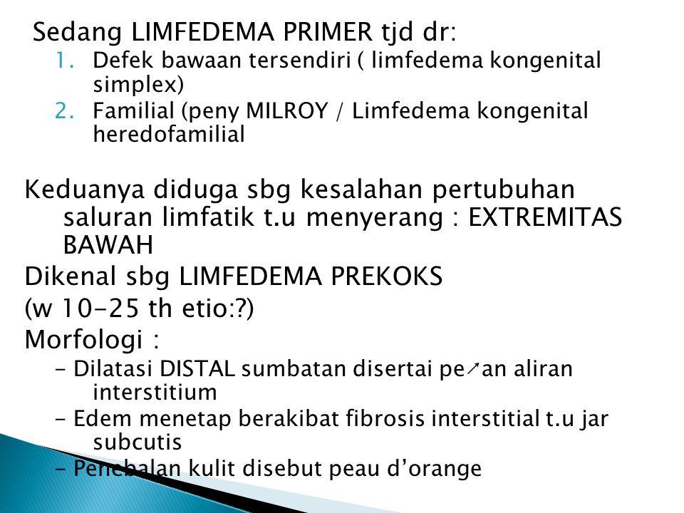 Sedang LIMFEDEMA PRIMER tjd dr: 1.Defek bawaan tersendiri ( limfedema kongenital simplex) 2.Familial (peny MILROY / Limfedema kongenital heredofamilial Keduanya diduga sbg kesalahan pertubuhan saluran limfatik t.u menyerang : EXTREMITAS BAWAH Dikenal sbg LIMFEDEMA PREKOKS (w 10-25 th etio:?) Morfologi : - Dilatasi DISTAL sumbatan disertai pe↗an aliran interstitium - Edem menetap berakibat fibrosis interstitial t.u jar subcutis - Penebalan kulit disebut peau d'orange