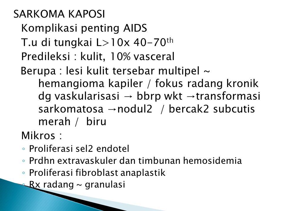 SARKOMA KAPOSI Komplikasi penting AIDS T.u di tungkai L>10x 40-70 th Predileksi : kulit, 10% vasceral Berupa : lesi kulit tersebar multipel ~ hemangioma kapiler / fokus radang kronik dg vaskularisasi → bbrp wkt →transformasi sarkomatosa →nodul2 / bercak2 subcutis merah / biru Mikros : ◦ Proliferasi sel2 endotel ◦ Prdhn extravaskuler dan timbunan hemosidemia ◦ Proliferasi fibroblast anaplastik ◦ Rx radang ~ granulasi