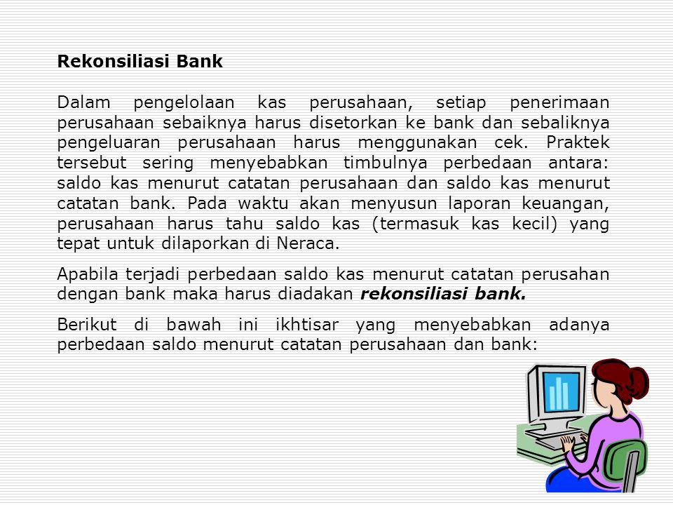 Rekonsiliasi Bank Dalam pengelolaan kas perusahaan, setiap penerimaan perusahaan sebaiknya harus disetorkan ke bank dan sebaliknya pengeluaran perusahaan harus menggunakan cek.