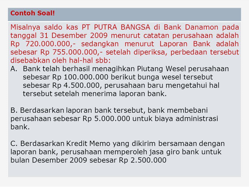 Contoh Soal! Misalnya saldo kas PT PUTRA BANGSA di Bank Danamon pada tanggal 31 Desember 2009 menurut catatan perusahaan adalah Rp 720.000.000,- sedan