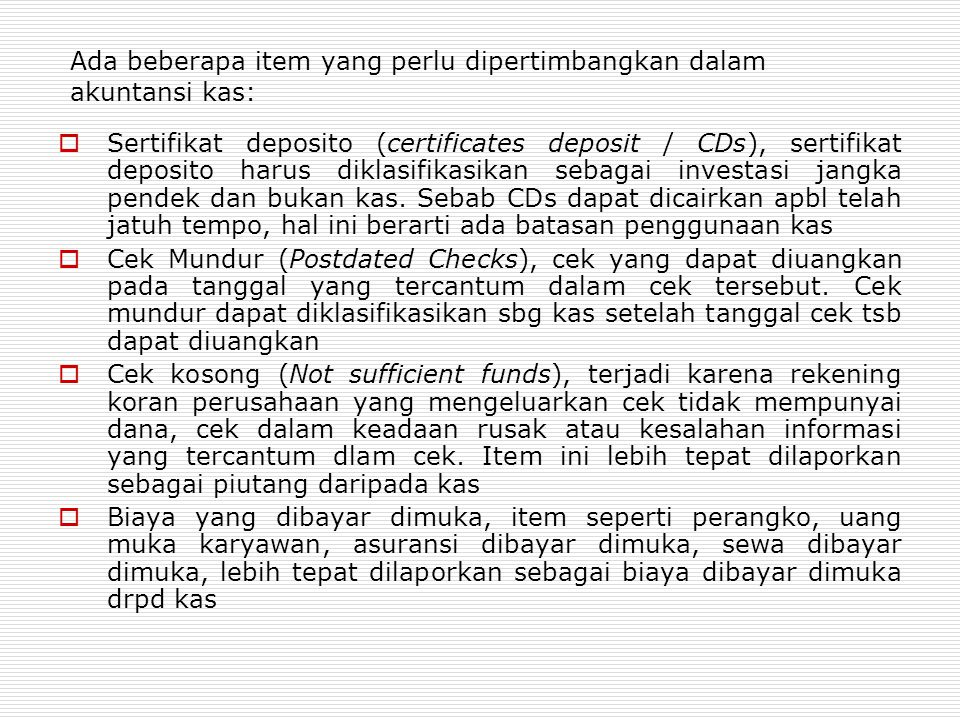 Ada beberapa item yang perlu dipertimbangkan dalam akuntansi kas:  Sertifikat deposito (certificates deposit / CDs), sertifikat deposito harus diklasifikasikan sebagai investasi jangka pendek dan bukan kas.