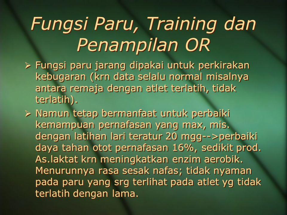 Fungsi Paru, Training dan Penampilan OR  Fungsi paru jarang dipakai untuk perkirakan kebugaran (krn data selalu normal misalnya antara remaja dengan atlet terlatih, tidak terlatih).