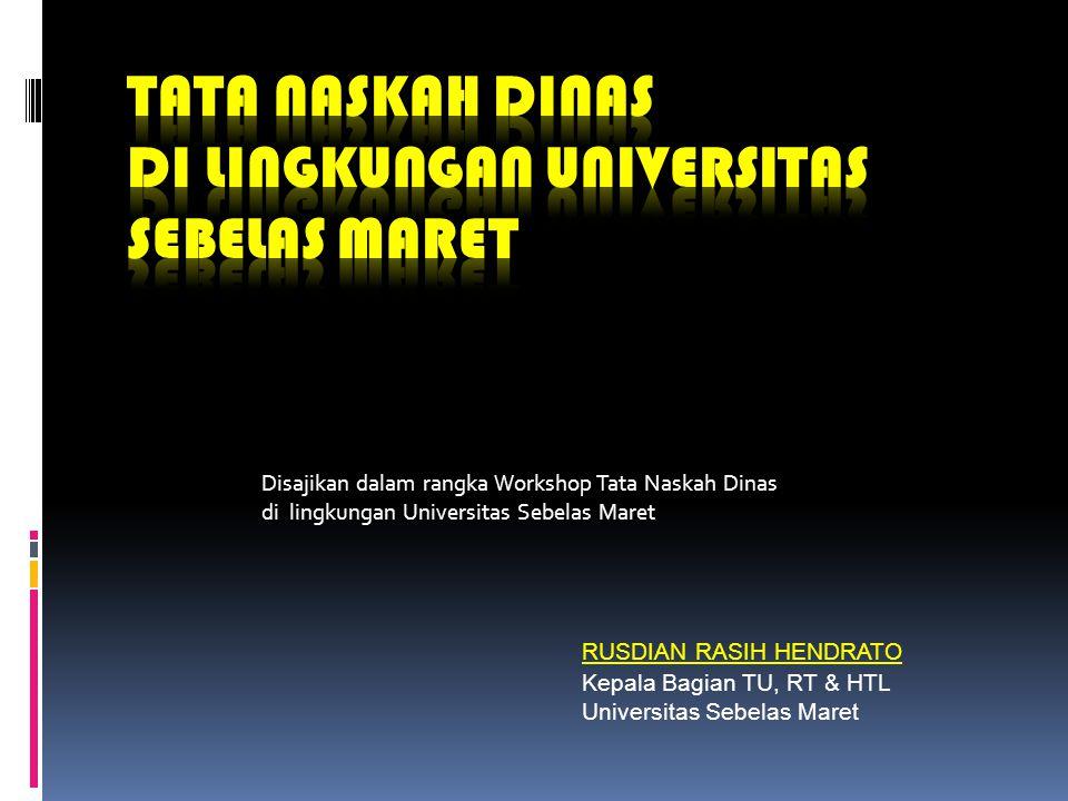Disajikan dalam rangka Workshop Tata Naskah Dinas di lingkungan Universitas Sebelas Maret RUSDIAN RASIH HENDRATO Kepala Bagian TU, RT & HTL Universita