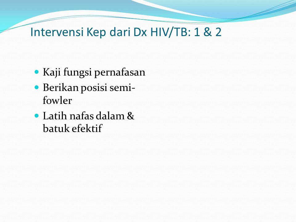 Intervensi Kep dari Dx HIV/TB: 1 & 2 Kaji fungsi pernafasan Berikan posisi semi- fowler Latih nafas dalam & batuk efektif