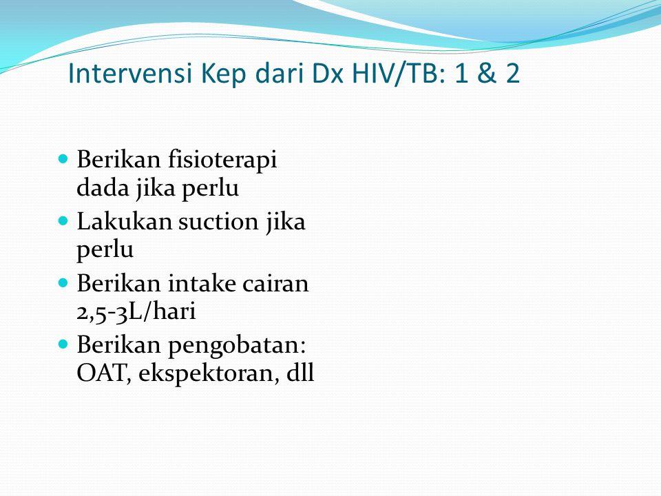 Intervensi Kep dari Dx HIV/TB: 1 & 2 Berikan fisioterapi dada jika perlu Lakukan suction jika perlu Berikan intake cairan 2,5-3L/hari Berikan pengobat