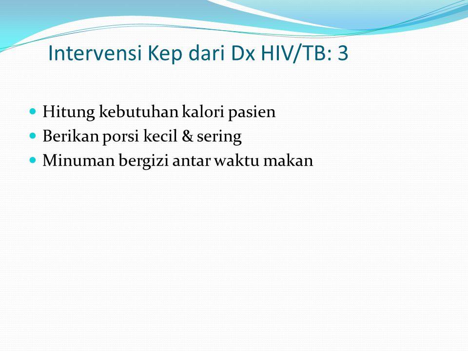 Intervensi Kep dari Dx HIV/TB: 3 Hitung kebutuhan kalori pasien Berikan porsi kecil & sering Minuman bergizi antar waktu makan
