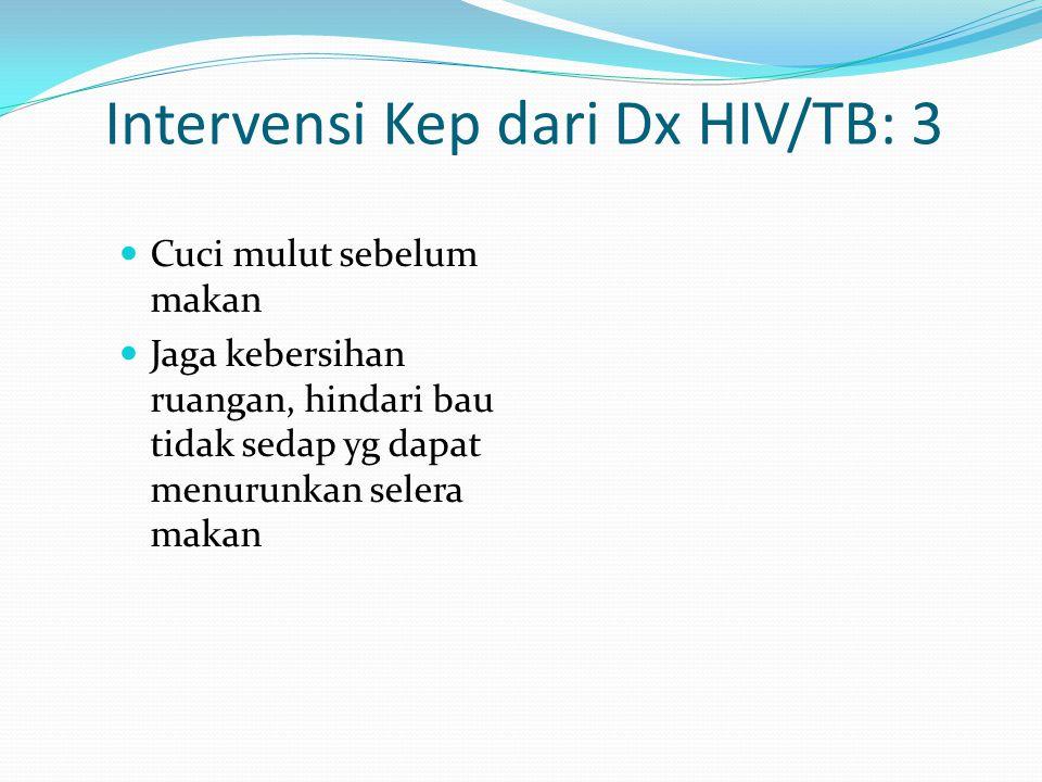 Intervensi Kep dari Dx HIV/TB: 3 Cuci mulut sebelum makan Jaga kebersihan ruangan, hindari bau tidak sedap yg dapat menurunkan selera makan