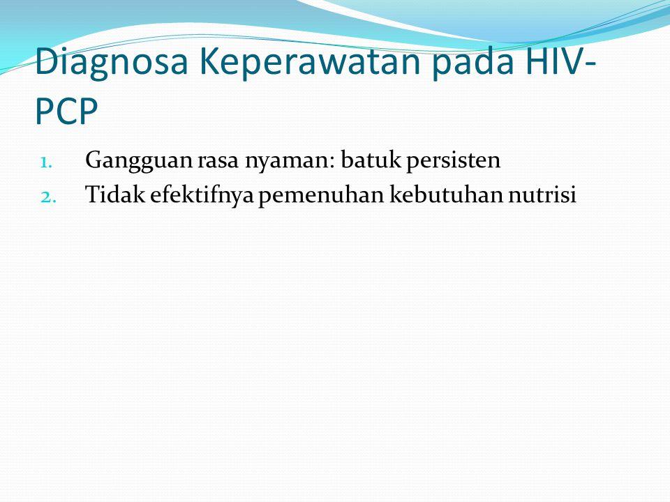 Diagnosa Keperawatan pada HIV- PCP 1. Gangguan rasa nyaman: batuk persisten 2. Tidak efektifnya pemenuhan kebutuhan nutrisi