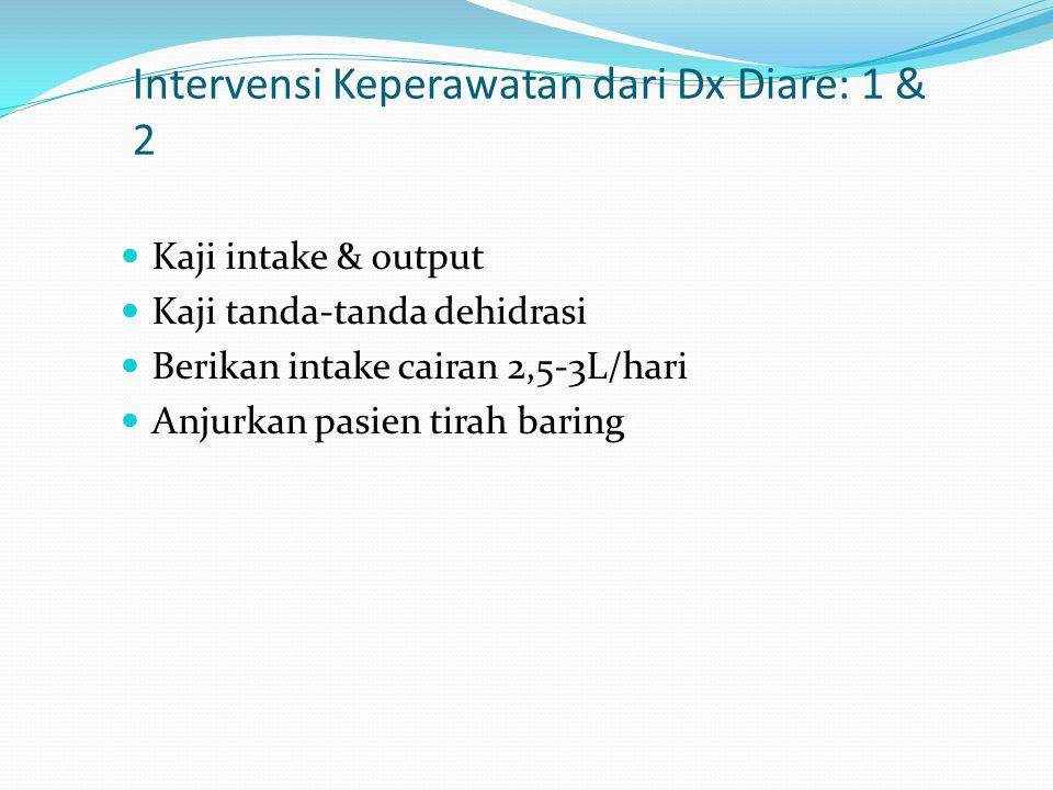 Intervensi Keperawatan dari Dx Diare: 1 & 2 Kaji intake & output Kaji tanda-tanda dehidrasi Berikan intake cairan 2,5-3L/hari Anjurkan pasien tirah ba