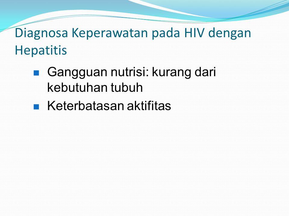 Diagnosa Keperawatan pada HIV dengan Hepatitis Gangguan nutrisi: kurang dari kebutuhan tubuh Keterbatasan aktifitas