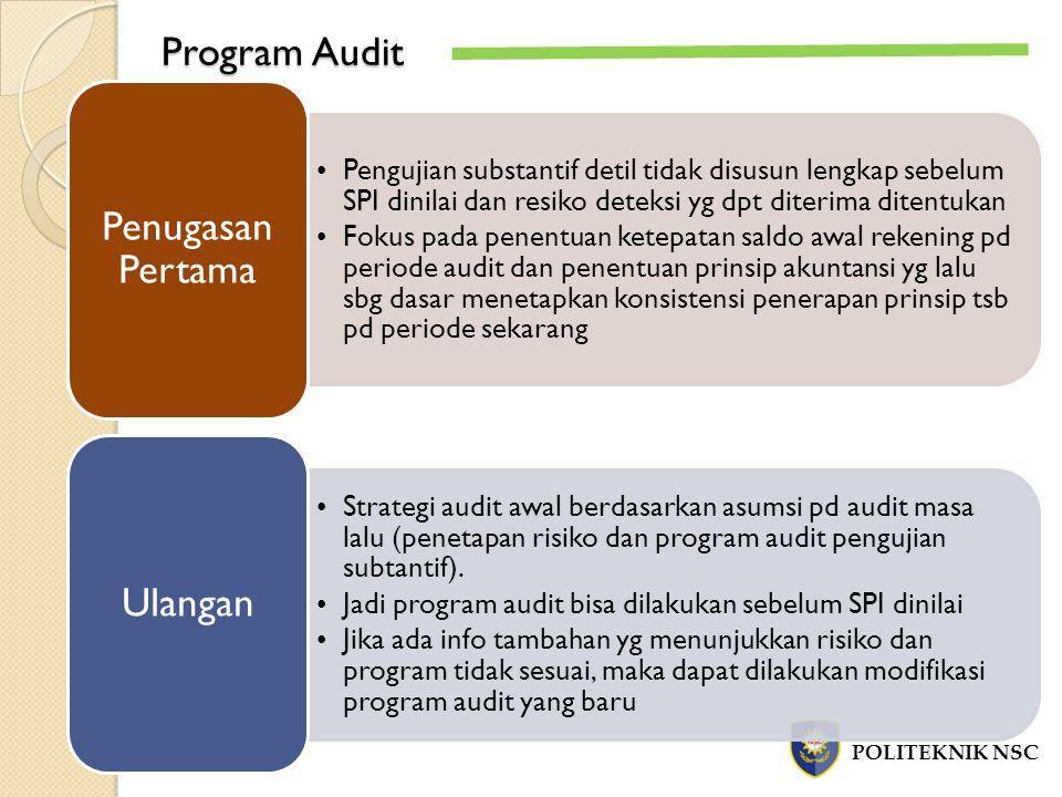 Program Audit Pengujian substantif detil tidak disusun lengkap sebelum SPI dinilai dan resiko deteksi yg dpt diterima ditentukan Fokus pada penentuan ketepatan saldo awal rekening pd periode audit dan penentuan prinsip akuntansi yg lalu sbg dasar menetapkan konsistensi penerapan prinsip tsb pd periode sekarang Penugasan Pertama Strategi audit awal berdasarkan asumsi pd audit masa lalu (penetapan risiko dan program audit pengujian subtantif).