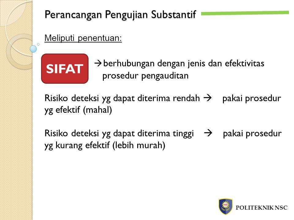 Perancangan Pengujian Substantif POLITEKNIK NSC Meliputi penentuan:  berhubungan dengan jenis dan efektivitas prosedur pengauditan Risiko deteksi yg