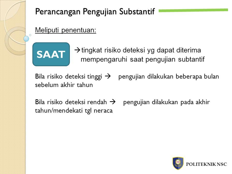 Perancangan Pengujian Substantif POLITEKNIK NSC Meliputi penentuan:  tingkat risiko deteksi yg dapat diterima mempengaruhi saat pengujian subtantif B