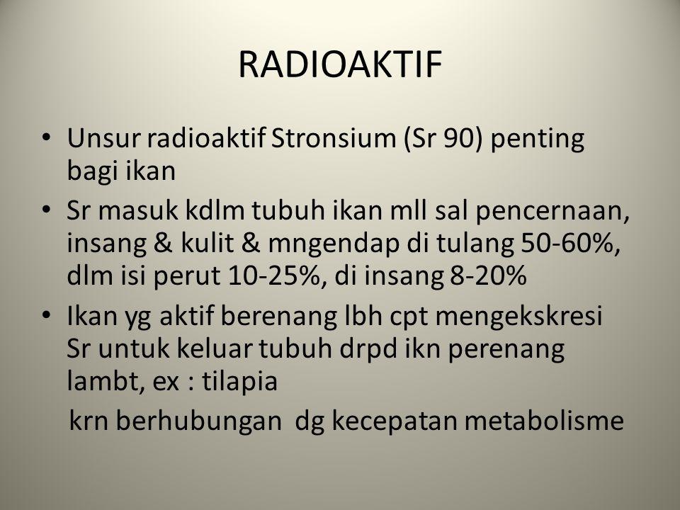 RADIOAKTIF Unsur radioaktif Stronsium (Sr 90) penting bagi ikan Sr masuk kdlm tubuh ikan mll sal pencernaan, insang & kulit & mngendap di tulang 50-60%, dlm isi perut 10-25%, di insang 8-20% Ikan yg aktif berenang lbh cpt mengekskresi Sr untuk keluar tubuh drpd ikn perenang lambt, ex : tilapia krn berhubungan dg kecepatan metabolisme