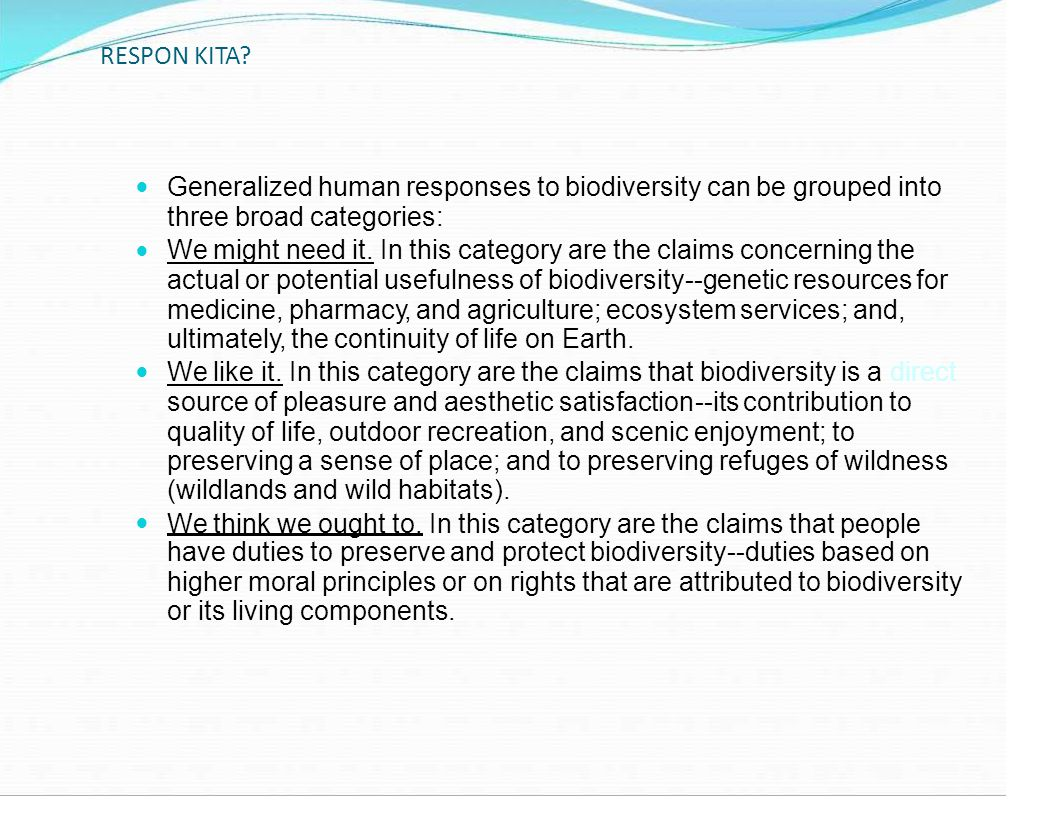 RESPON KITA? Generalized human responses to biodiversity can be grouped into three broad categories: We might need it. In this category are the claims