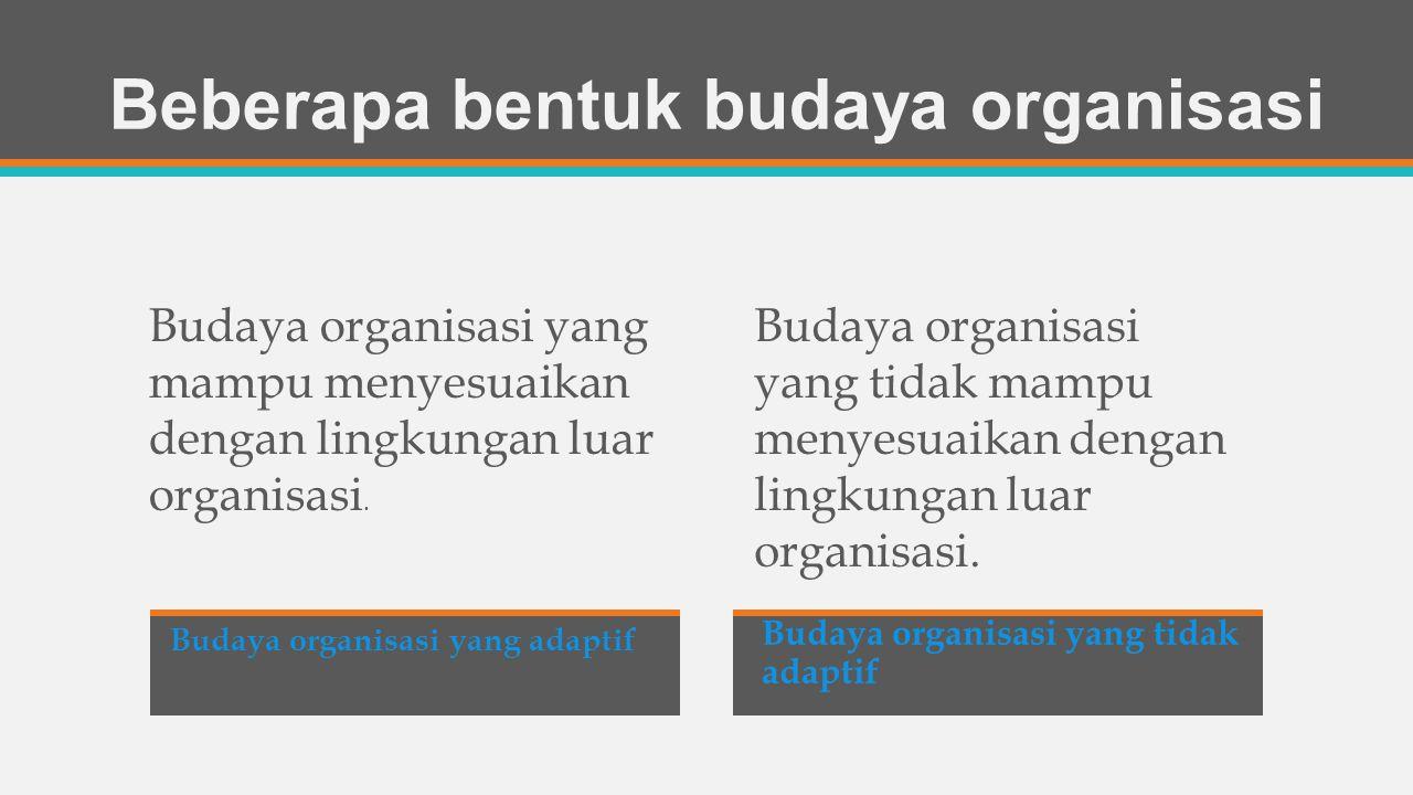 Beberapa bentuk budaya organisasi Budaya organisasi yang adaptif adaptif Budaya organisasi yang tidak adaptif Budaya organisasi yang mampu menyesuaikan dengan lingkungan luar organisasi.