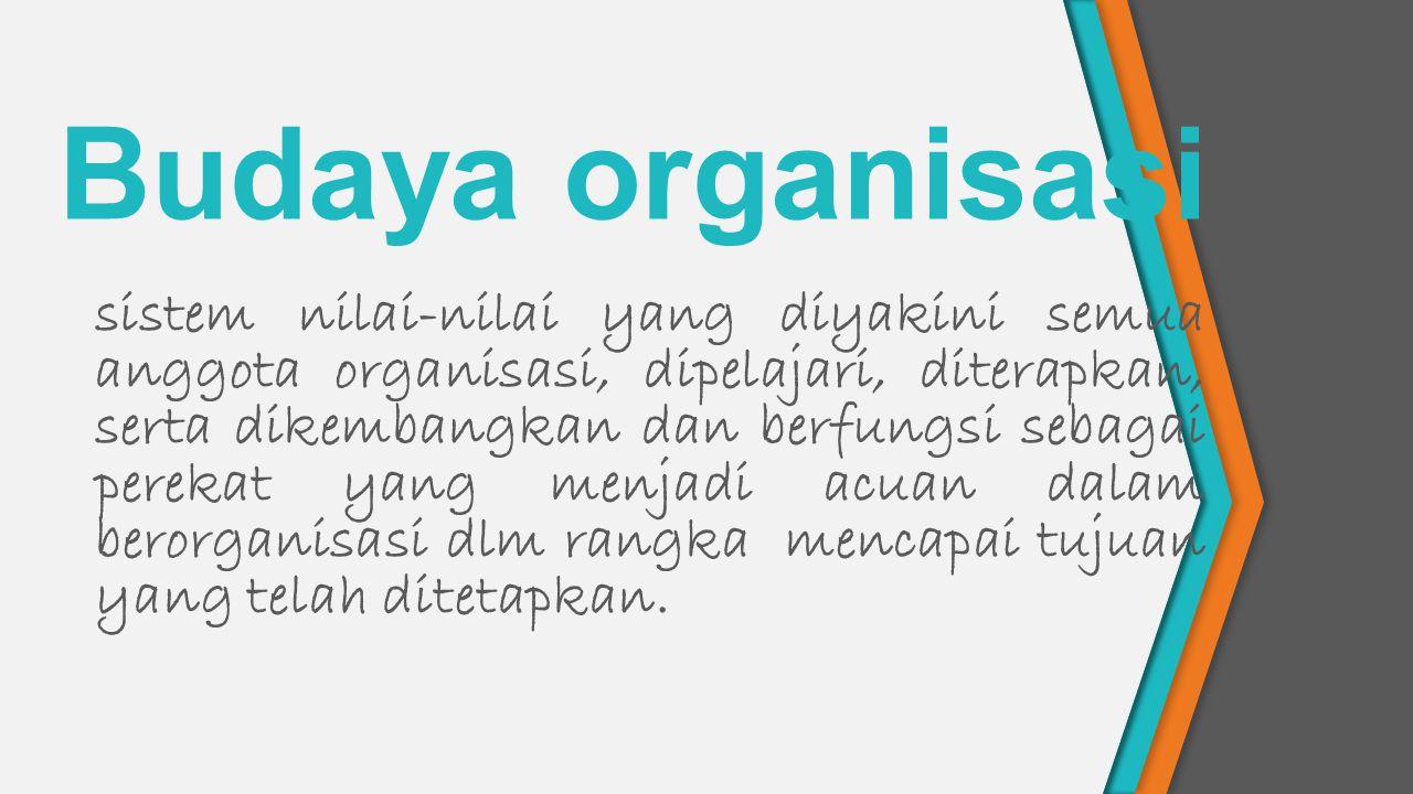 Budaya organisasi sistem nilai-nilai yang diyakini semua anggota organisasi, dipelajari, diterapkan, serta dikembangkan dan berfungsi sebagai perekat yang menjadi acuan dalam berorganisasi dlm rangka mencapai tujuan yang telah ditetapkan.