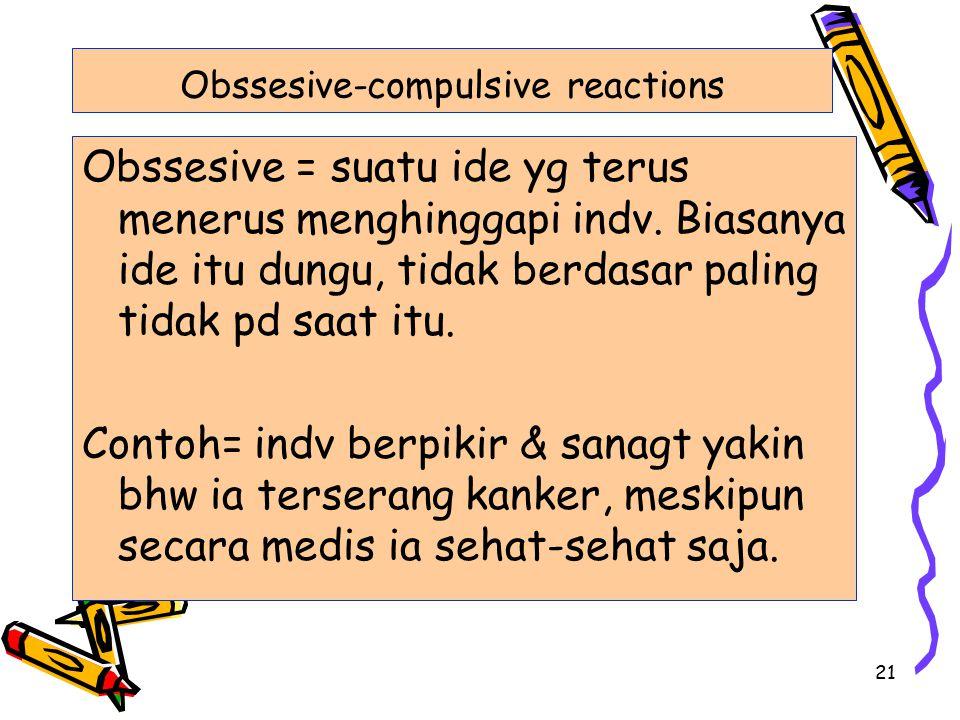 21 Obssesive-compulsive reactions Obssesive = suatu ide yg terus menerus menghinggapi indv. Biasanya ide itu dungu, tidak berdasar paling tidak pd saa