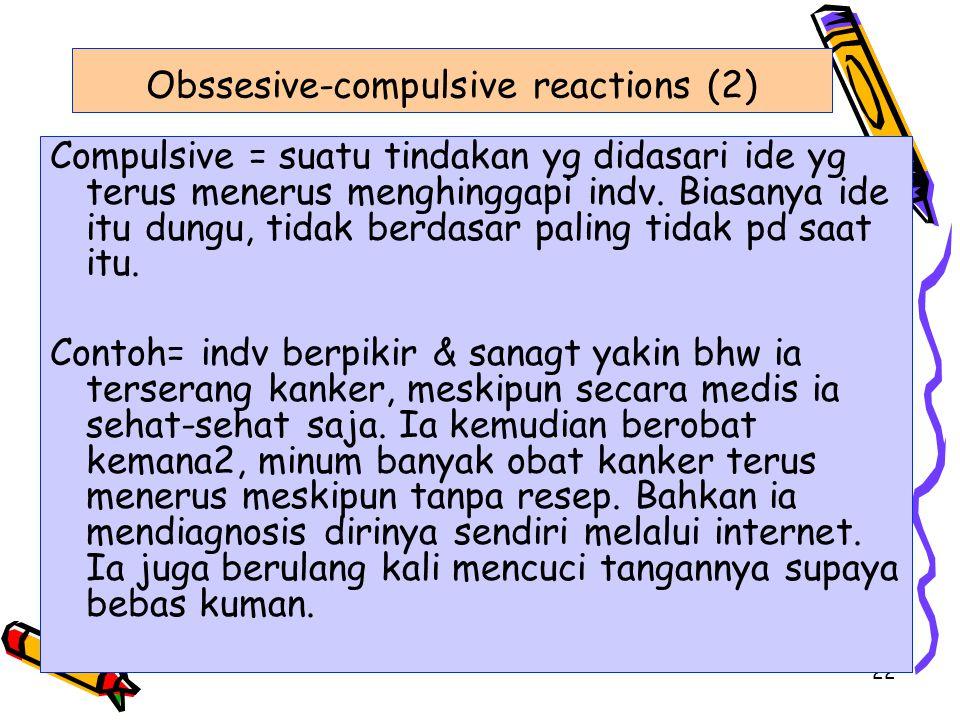 22 Obssesive-compulsive reactions (2) Compulsive = suatu tindakan yg didasari ide yg terus menerus menghinggapi indv. Biasanya ide itu dungu, tidak be