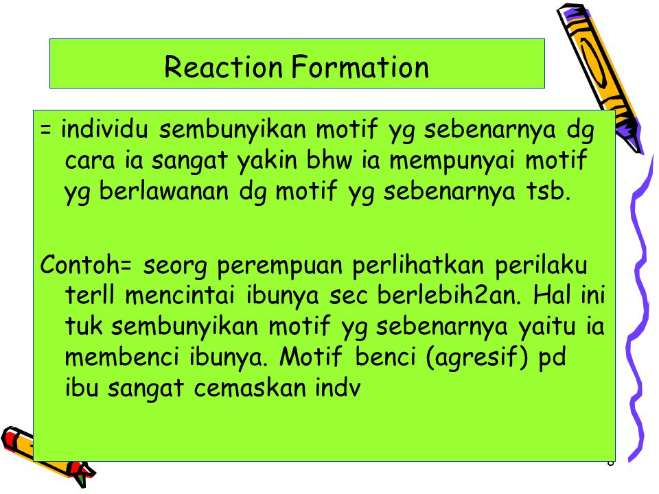 8 Reaction Formation = individu sembunyikan motif yg sebenarnya dg cara ia sangat yakin bhw ia mempunyai motif yg berlawanan dg motif yg sebenarnya ts