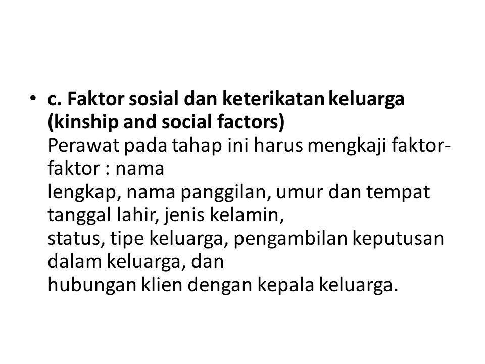 c. Faktor sosial dan keterikatan keluarga (kinship and social factors) Perawat pada tahap ini harus mengkaji faktor- faktor : nama lengkap, nama pangg