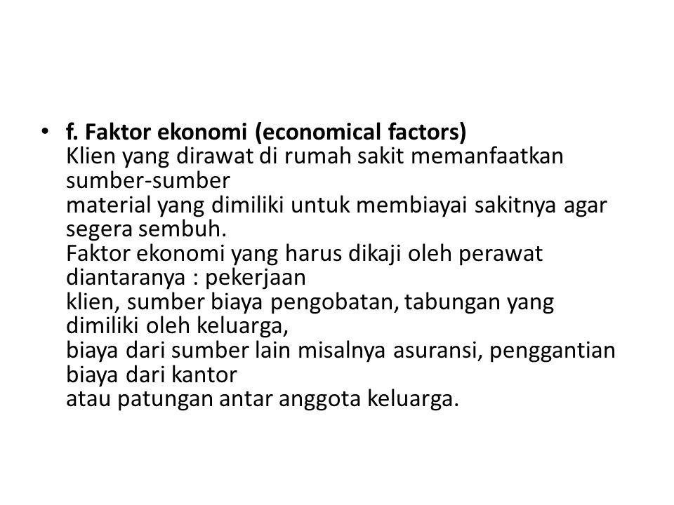 f. Faktor ekonomi (economical factors) Klien yang dirawat di rumah sakit memanfaatkan sumber-sumber material yang dimiliki untuk membiayai sakitnya ag