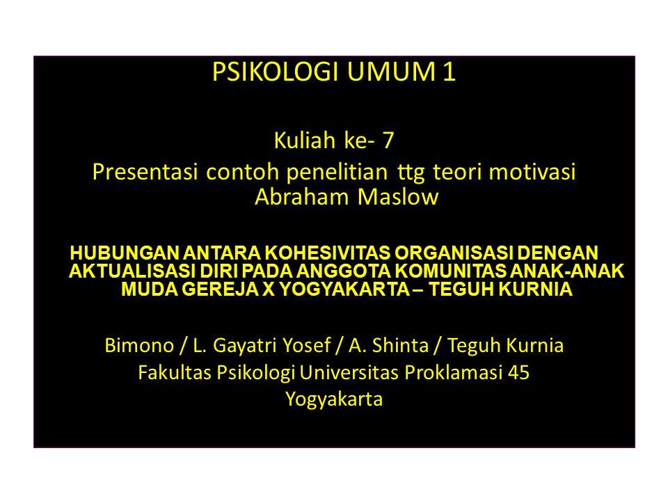PSIKOLOGI UMUM 1 Kuliah ke- 7 Presentasi contoh penelitian ttg teori motivasi Abraham Maslow HUBUNGAN ANTARA KOHESIVITAS ORGANISASI DENGAN AKTUALISASI