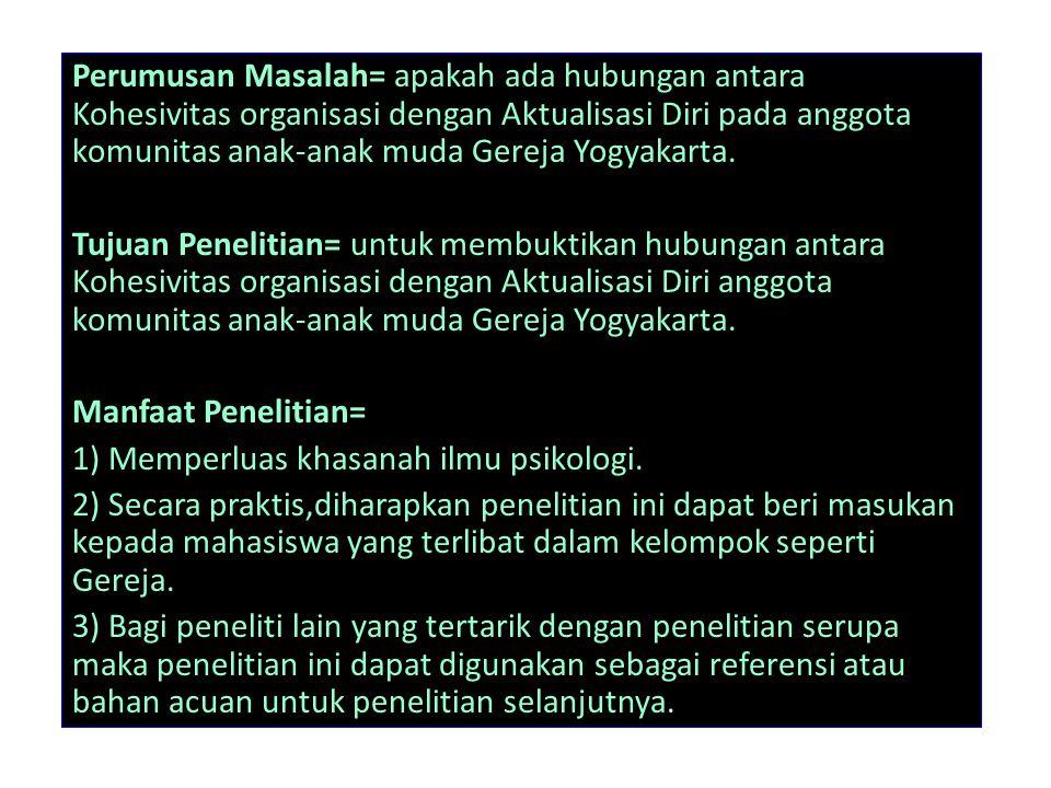 Perumusan Masalah= apakah ada hubungan antara Kohesivitas organisasi dengan Aktualisasi Diri pada anggota komunitas anak-anak muda Gereja Yogyakarta.