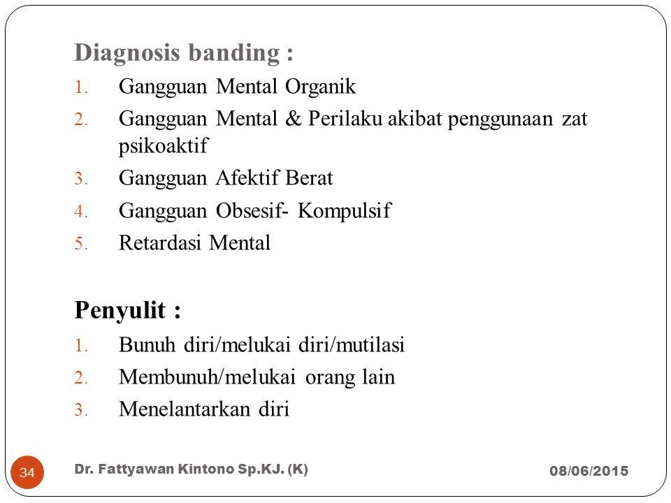 Diagnosis banding : 1. Gangguan Mental Organik 2. Gangguan Mental & Perilaku akibat penggunaan zat psikoaktif 3. Gangguan Afektif Berat 4. Gangguan Ob