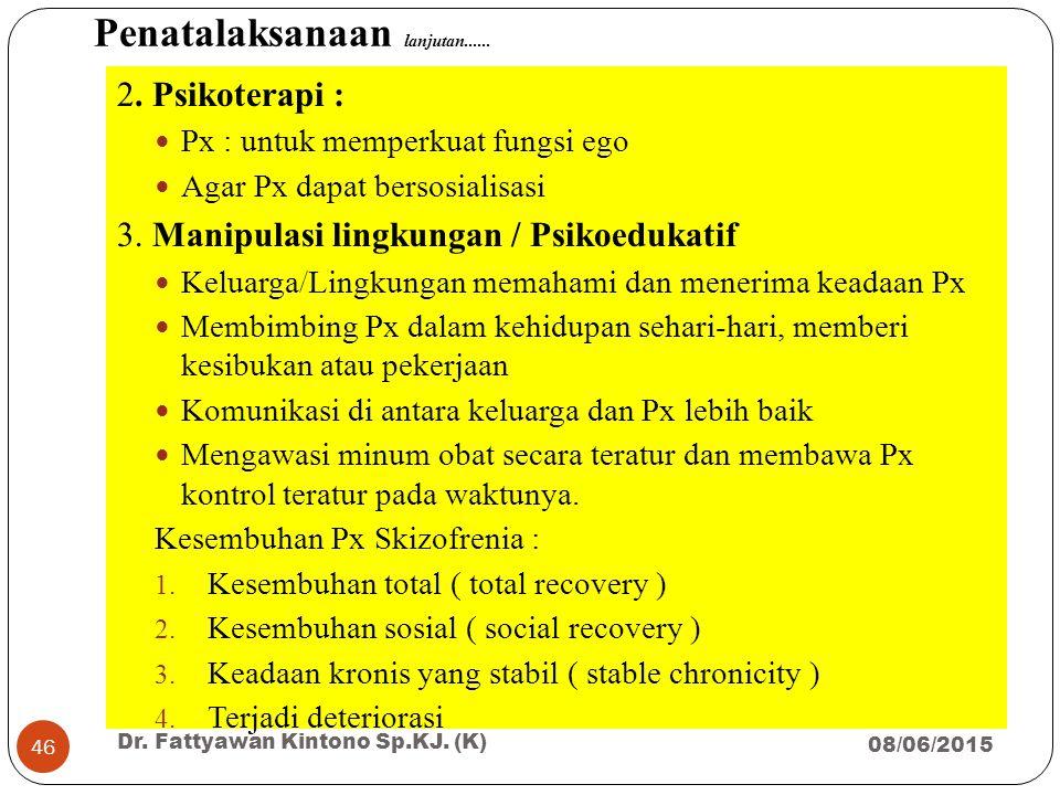Penatalaksanaan lanjutan...... 2. Psikoterapi : Px : untuk memperkuat fungsi ego Agar Px dapat bersosialisasi 3. Manipulasi lingkungan / Psikoedukatif