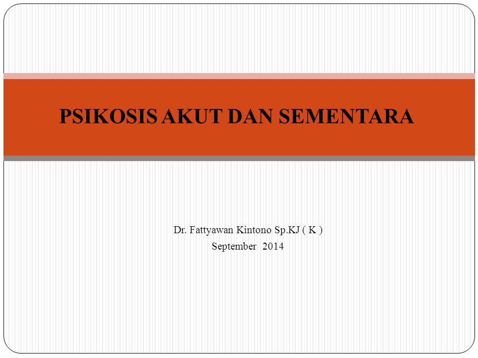 PSIKOSIS AKUT DAN SEMENTARA Dr. Fattyawan Kintono Sp.KJ ( K ) September 2014