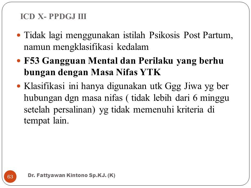 ICD X- PPDGJ III Tidak lagi menggunakan istilah Psikosis Post Partum, namun mengklasifikasi kedalam F53 Gangguan Mental dan Perilaku yang berhu bungan