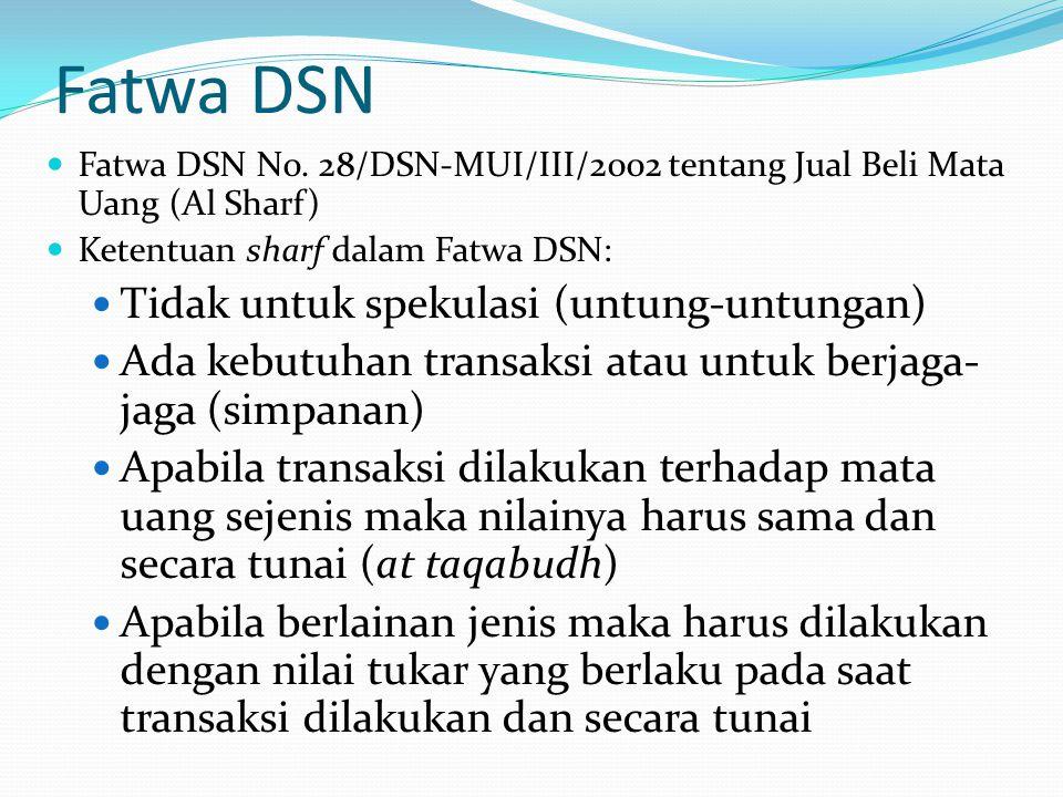 Fatwa DSN Fatwa DSN No. 28/DSN-MUI/III/2002 tentang Jual Beli Mata Uang (Al Sharf) Ketentuan sharf dalam Fatwa DSN: Tidak untuk spekulasi (untung-untu