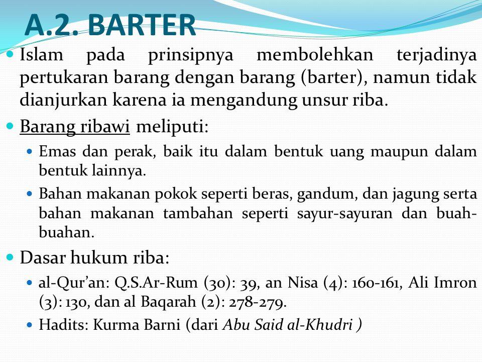 A.2. BARTER Islam pada prinsipnya membolehkan terjadinya pertukaran barang dengan barang (barter), namun tidak dianjurkan karena ia mengandung unsur r