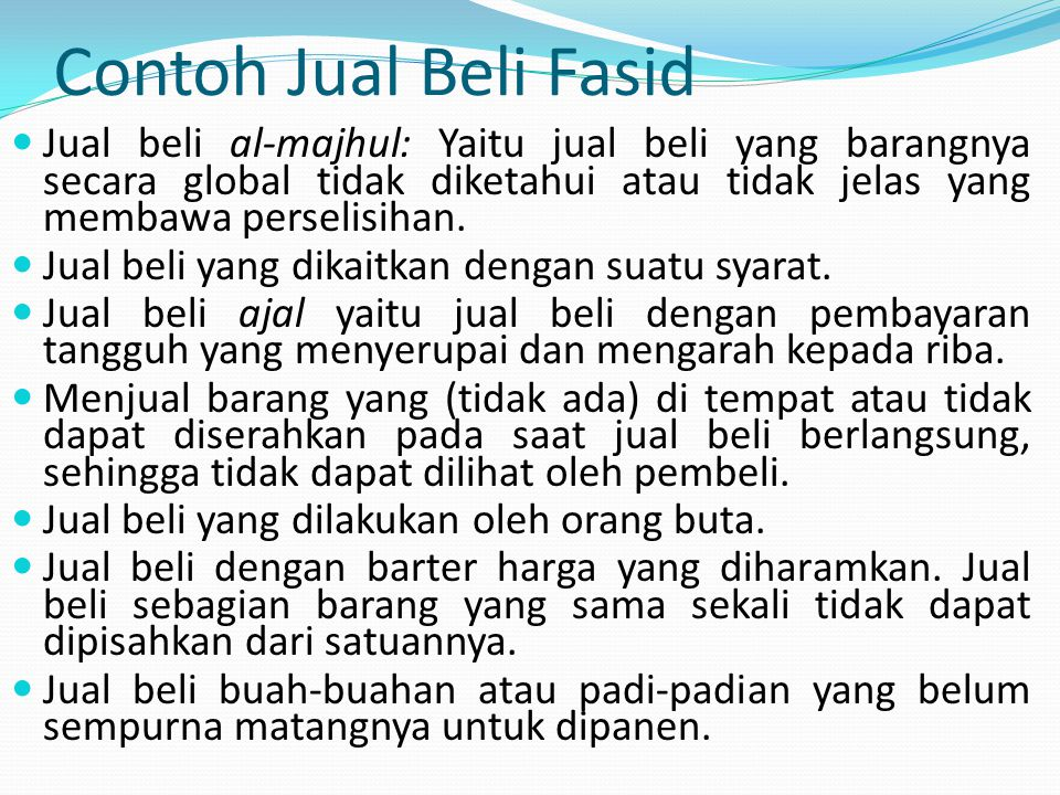 Contoh Jual Beli Fasid Jual beli al-majhul: Yaitu jual beli yang barangnya secara global tidak diketahui atau tidak jelas yang membawa perselisihan. J