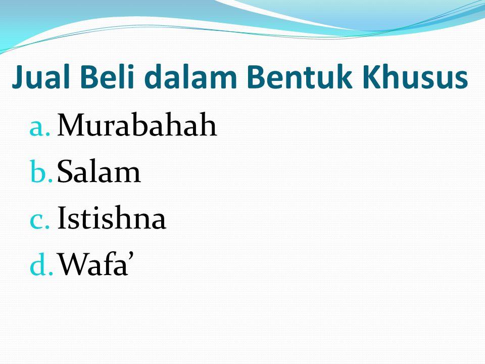 Jual Beli dalam Bentuk Khusus a. Murabahah b. Salam c. Istishna d. Wafa'