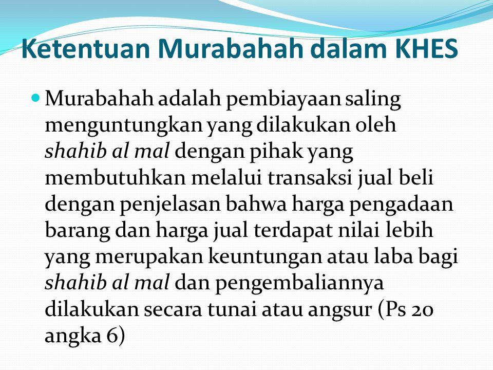 Ketentuan Murabahah dalam KHES Murabahah adalah pembiayaan saling menguntungkan yang dilakukan oleh shahib al mal dengan pihak yang membutuhkan melalu