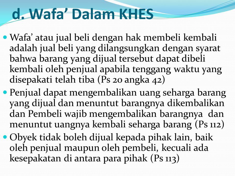d. Wafa' Dalam KHES Wafa' atau jual beli dengan hak membeli kembali adalah jual beli yang dilangsungkan dengan syarat bahwa barang yang dijual tersebu