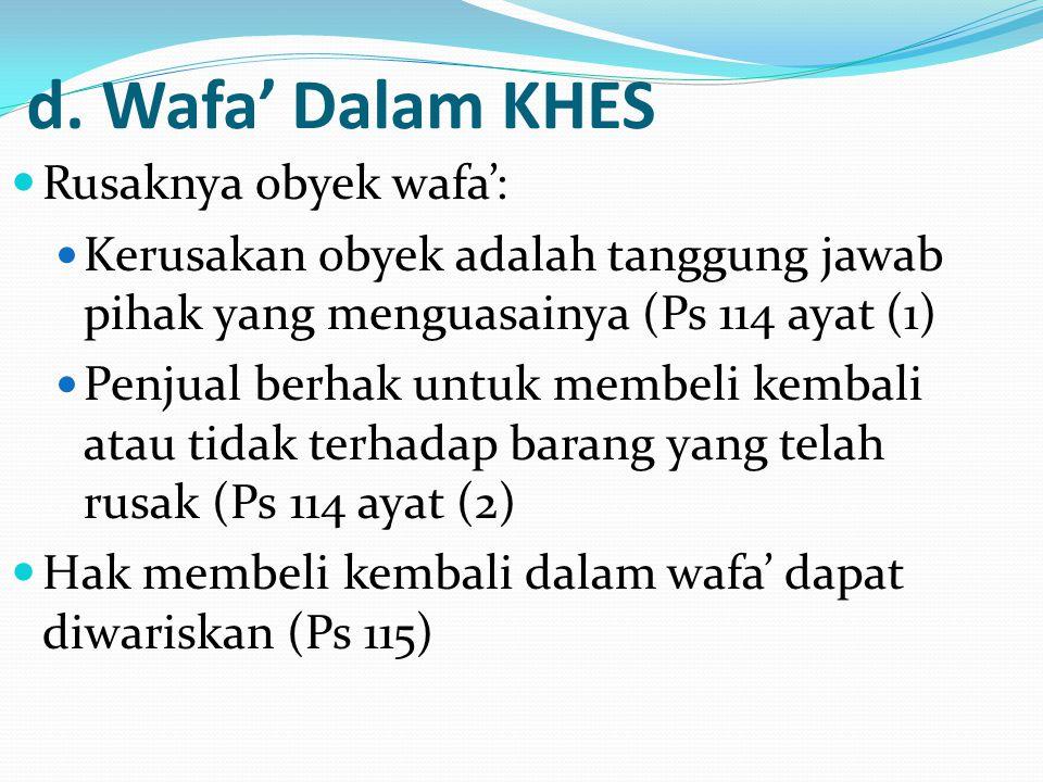 d. Wafa' Dalam KHES Rusaknya obyek wafa': Kerusakan obyek adalah tanggung jawab pihak yang menguasainya (Ps 114 ayat (1) Penjual berhak untuk membeli