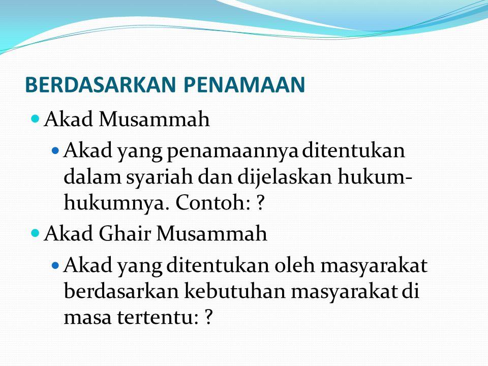 BERDASARKAN PENAMAAN Akad Musammah Akad yang penamaannya ditentukan dalam syariah dan dijelaskan hukum- hukumnya. Contoh: ? Akad Ghair Musammah Akad y