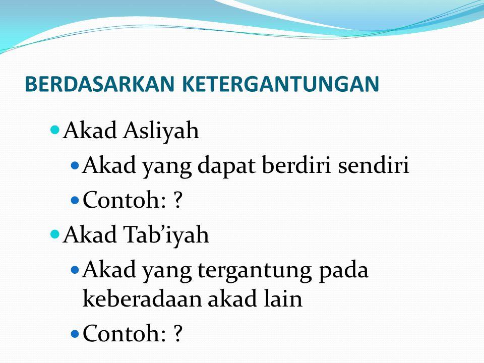 BERDASARKAN KETERGANTUNGAN Akad Asliyah Akad yang dapat berdiri sendiri Contoh: ? Akad Tab'iyah Akad yang tergantung pada keberadaan akad lain Contoh: