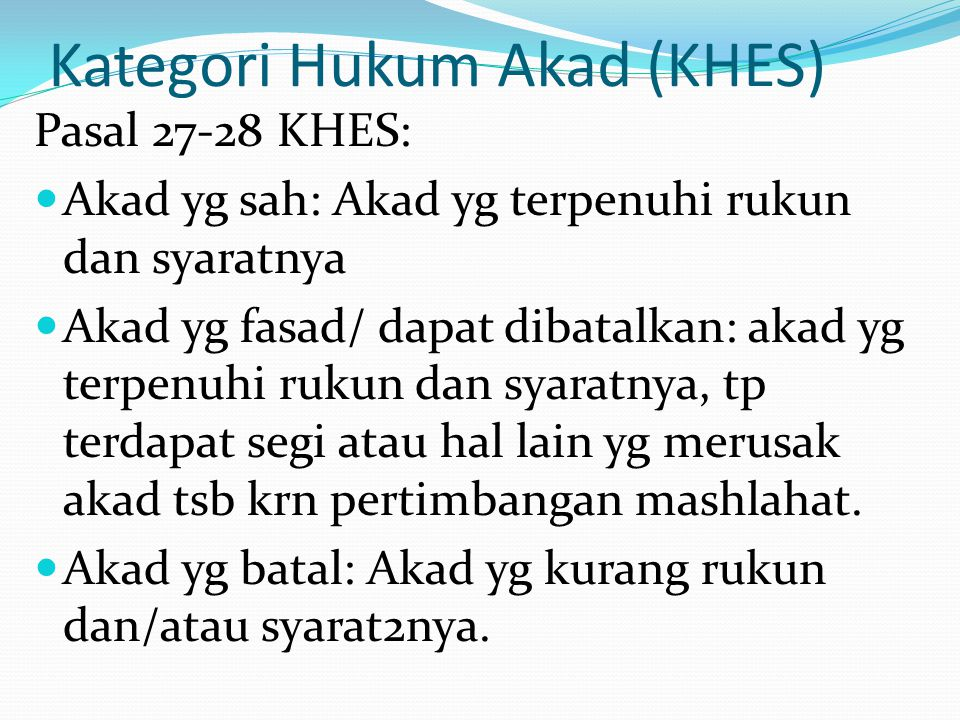 Kategori Hukum Akad (KHES) Pasal 27-28 KHES: Akad yg sah: Akad yg terpenuhi rukun dan syaratnya Akad yg fasad/ dapat dibatalkan: akad yg terpenuhi ruk