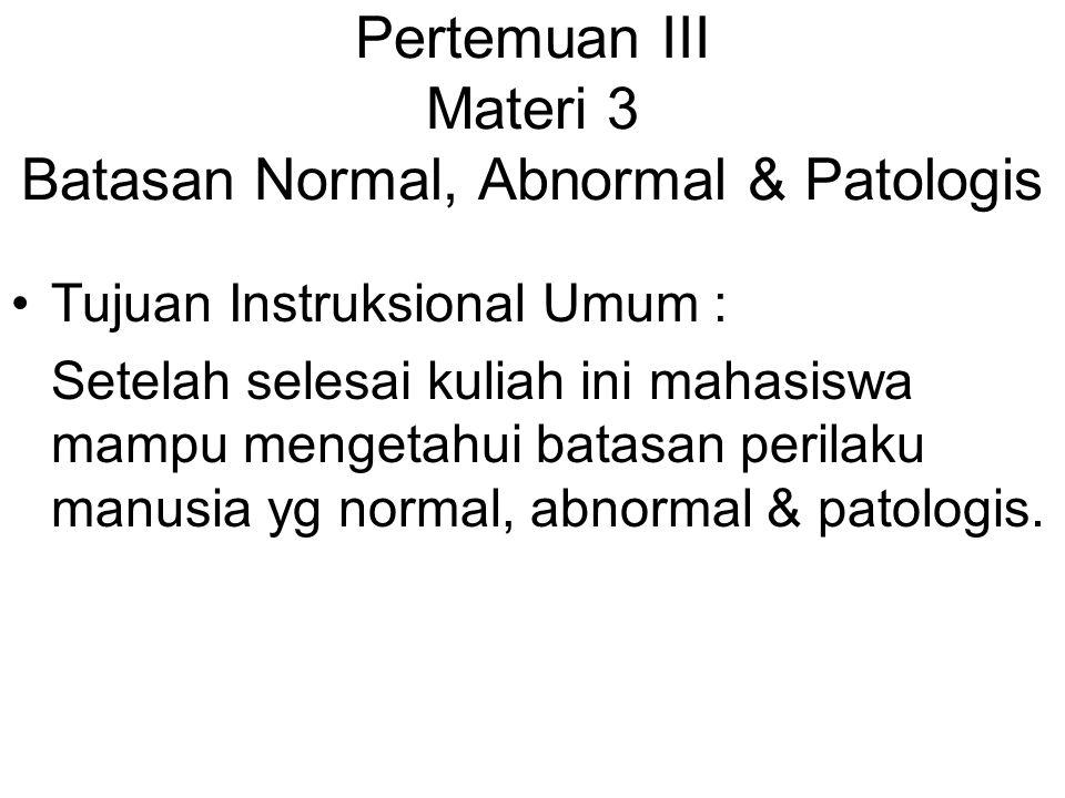 Pertemuan III Materi 3 Batasan Normal, Abnormal & Patologis Tujuan Instruksional Umum : Setelah selesai kuliah ini mahasiswa mampu mengetahui batasan