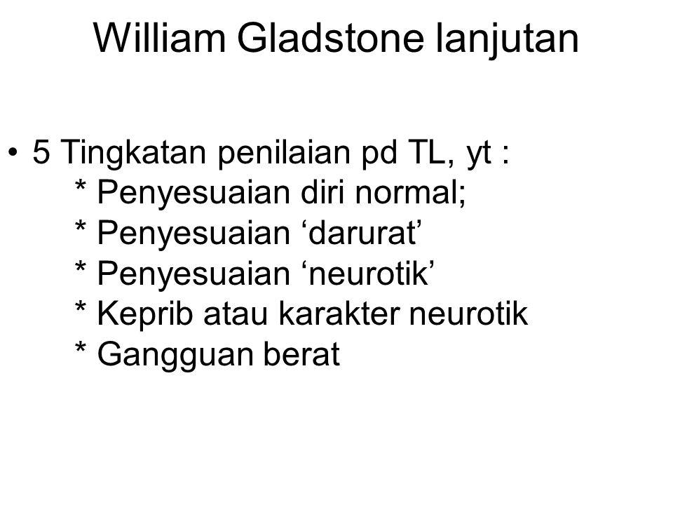 William Gladstone lanjutan 5 Tingkatan penilaian pd TL, yt : * Penyesuaian diri normal; * Penyesuaian 'darurat' * Penyesuaian 'neurotik' * Keprib atau