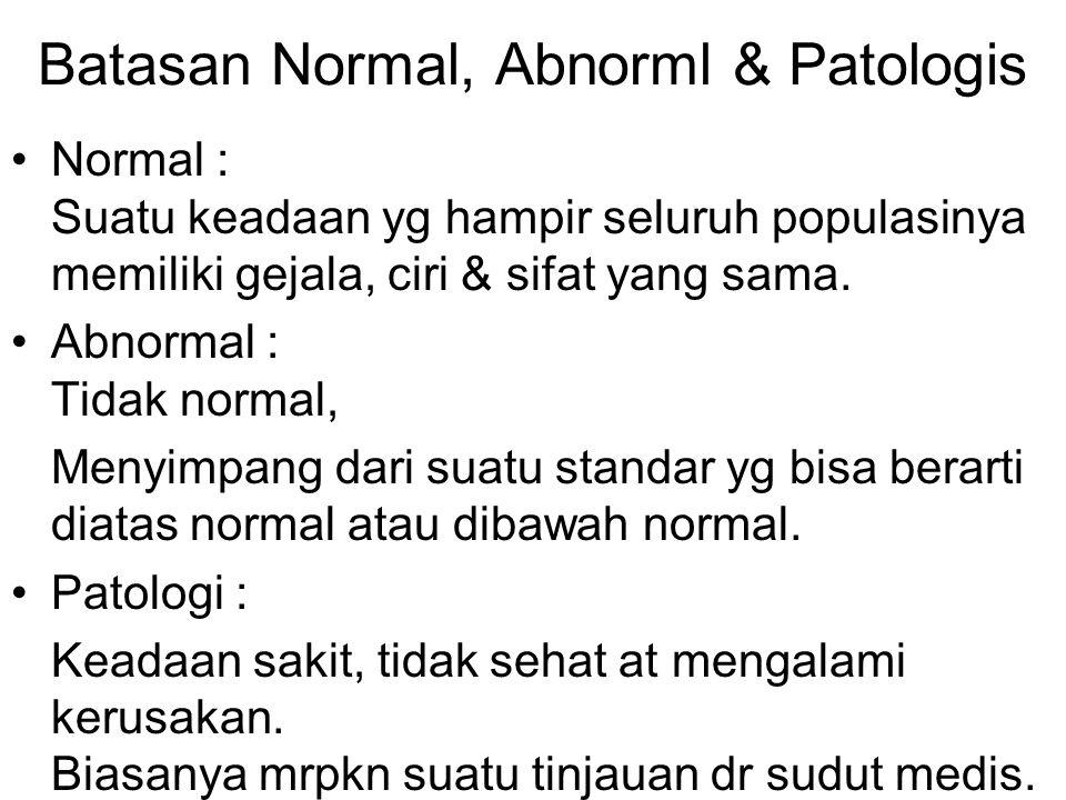 Batasan Normal, Abnorml & Patologis Normal : Suatu keadaan yg hampir seluruh populasinya memiliki gejala, ciri & sifat yang sama. Abnormal : Tidak nor