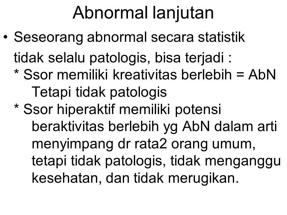 Abnormal lanjutan Seseorang abnormal secara statistik tidak selalu patologis, bisa terjadi : * Ssor memiliki kreativitas berlebih = AbN Tetapi tidak p