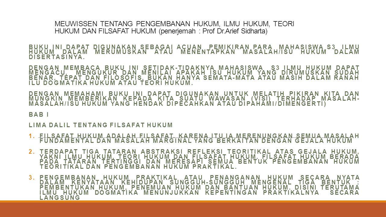MEUWISSEN TENTANG PENGEMBANAN HUKUM, ILMU HUKUM, TEORI HUKUM DAN FILSAFAT HUKUM (penerjemah : Prof Dr.Arief Sidharta) BUKU INI DAPAT DIGUNAKAN SEBAGAI ACUAN PEMIKIRAN PARA MAHASISWA S3 ILMU HUKUM DALAM MERUMUSKAN ATAU MENENTAPKAN MASALAH/ISU HUKUM DALAM DISERTASINYA.